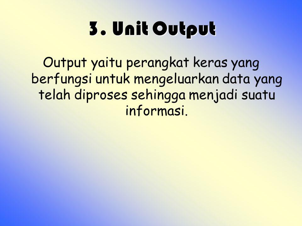 3. Unit Output 3. Unit Output Output yaitu perangkat keras yang berfungsi untuk mengeluarkan data yang telah diproses sehingga menjadi suatu informasi