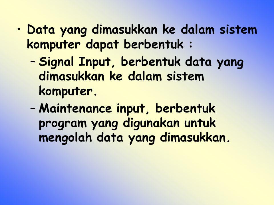 Data yang dimasukkan ke dalam sistem komputer dapat berbentuk : –Signal Input, berbentuk data yang dimasukkan ke dalam sistem komputer. –Maintenance i