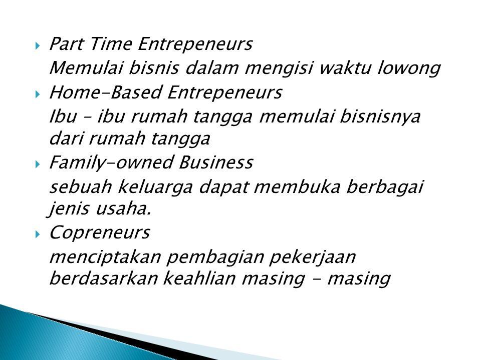  Part Time Entrepeneurs Memulai bisnis dalam mengisi waktu lowong  Home-Based Entrepeneurs Ibu – ibu rumah tangga memulai bisnisnya dari rumah tangga  Family-owned Business sebuah keluarga dapat membuka berbagai jenis usaha.