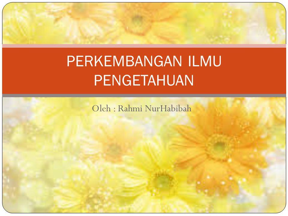 Oleh : Rahmi NurHabibah PERKEMBANGAN ILMU PENGETAHUAN