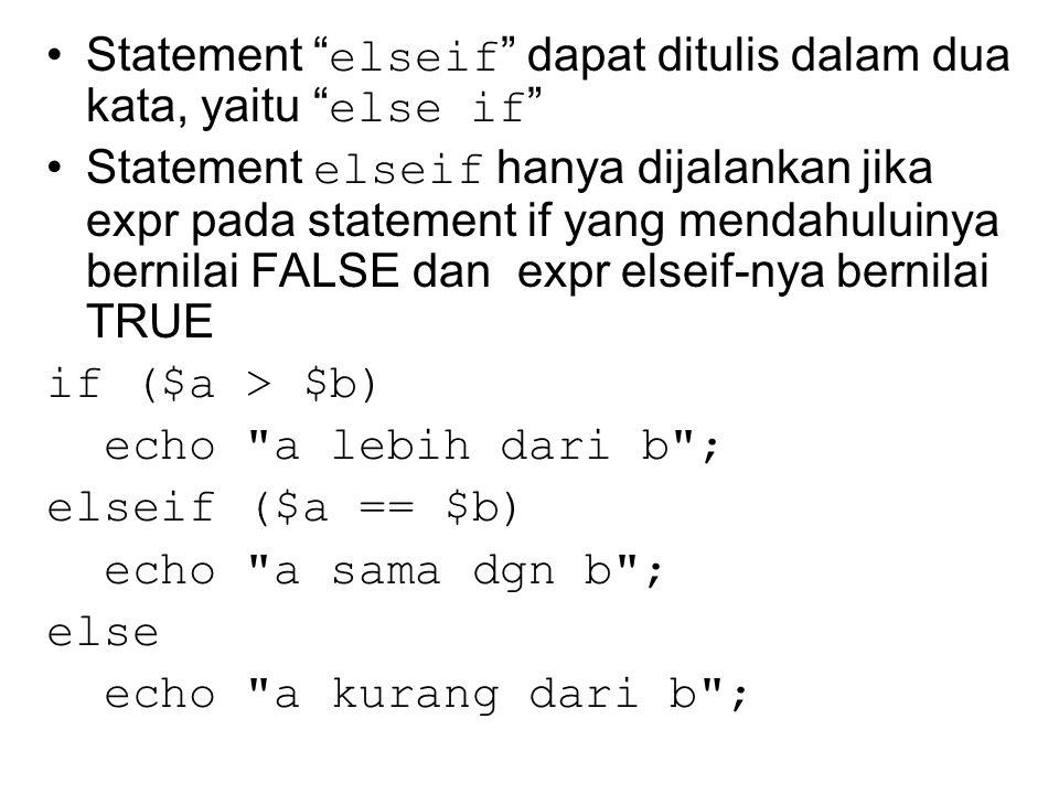 Statement elseif dapat ditulis dalam dua kata, yaitu else if Statement elseif hanya dijalankan jika expr pada statement if yang mendahuluinya bernilai FALSE dan expr elseif-nya bernilai TRUE if ($a > $b) echo a lebih dari b ; elseif ($a == $b) echo a sama dgn b ; else echo a kurang dari b ;