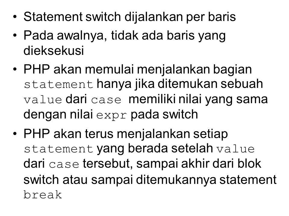 Statement switch dijalankan per baris Pada awalnya, tidak ada baris yang dieksekusi PHP akan memulai menjalankan bagian statement hanya jika ditemukan sebuah value dari case memiliki nilai yang sama dengan nilai expr pada switch PHP akan terus menjalankan setiap statement yang berada setelah value dari case tersebut, sampai akhir dari blok switch atau sampai ditemukannya statement break