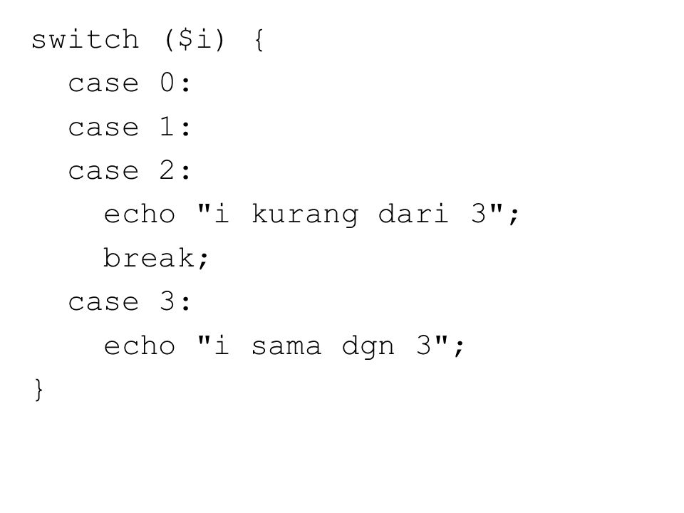 switch ($i) { case 0: case 1: case 2: echo i kurang dari 3 ; break; case 3: echo i sama dgn 3 ; }