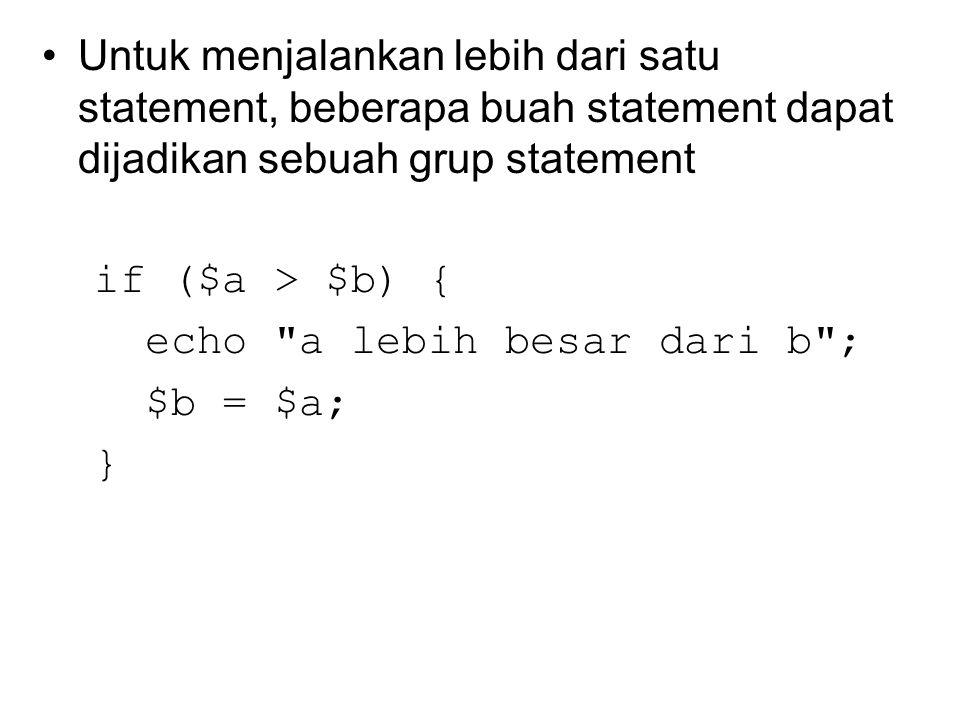 Untuk menjalankan lebih dari satu statement, beberapa buah statement dapat dijadikan sebuah grup statement if ($a > $b) { echo a lebih besar dari b ; $b = $a; }