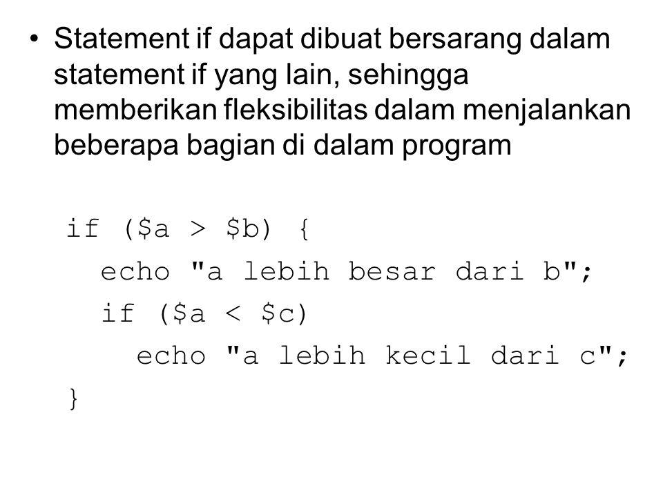 Statement if dapat dibuat bersarang dalam statement if yang lain, sehingga memberikan fleksibilitas dalam menjalankan beberapa bagian di dalam program if ($a > $b) { echo a lebih besar dari b ; if ($a < $c) echo a lebih kecil dari c ; }