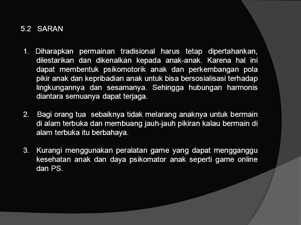 5.2 SARAN 1. Diharapkan permainan tradisional harus tetap dipertahankan, dilestarikan dan dikenalkan kepada anak-anak. Karena hal ini dapat membentuk