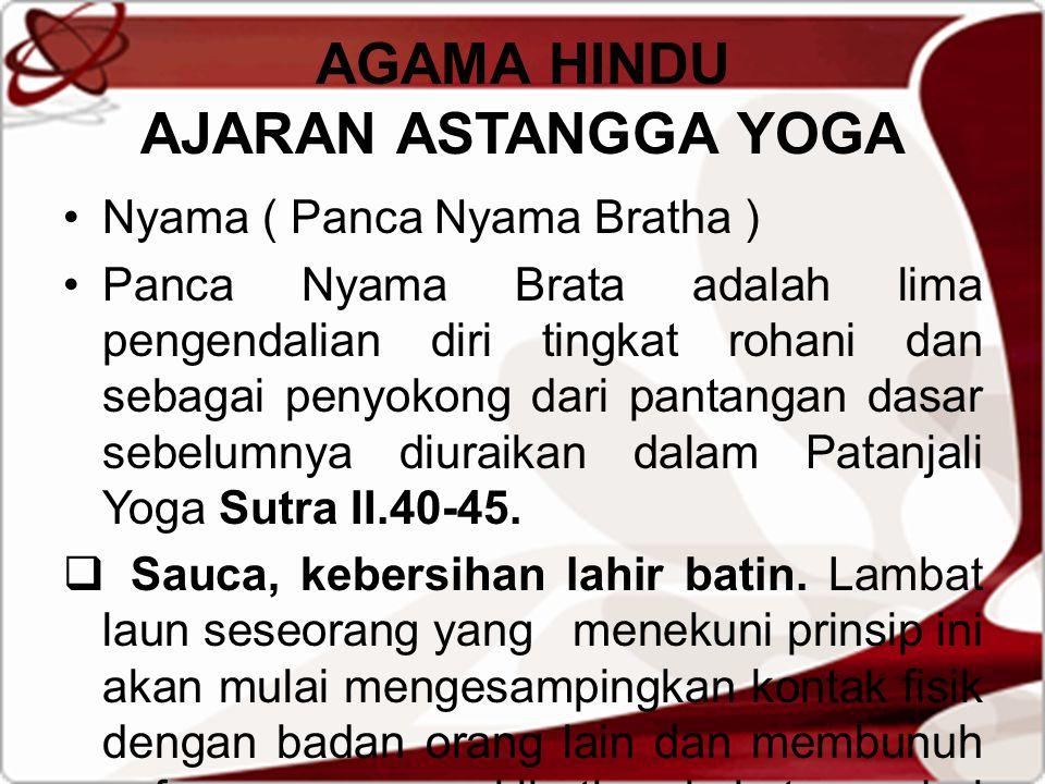 AGAMA HINDU AJARAN ASTANGGA YOGA Nyama ( Panca Nyama Bratha ) Panca Nyama Brata adalah lima pengendalian diri tingkat rohani dan sebagai penyokong dari pantangan dasar sebelumnya diuraikan dalam Patanjali Yoga Sutra II.40-45.