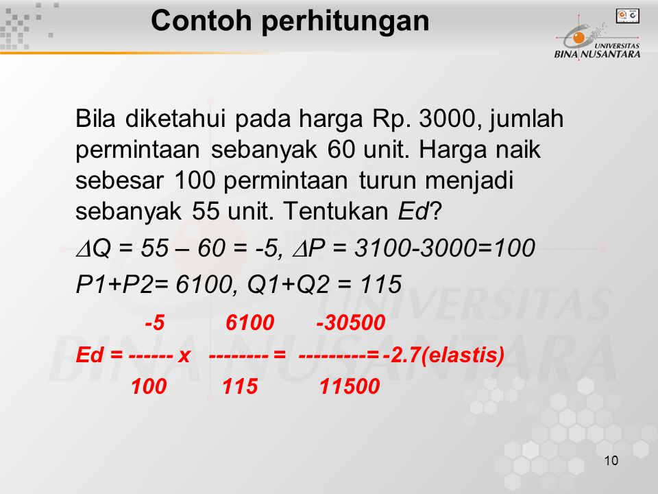 10 Contoh perhitungan Bila diketahui pada harga Rp. 3000, jumlah permintaan sebanyak 60 unit. Harga naik sebesar 100 permintaan turun menjadi sebanyak