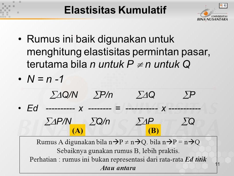 11 Elastisitas Kumulatif Rumus ini baik digunakan untuk menghitung elastisitas permintan pasar, terutama bila n untuk P  n untuk Q N = n -1  Q/N 