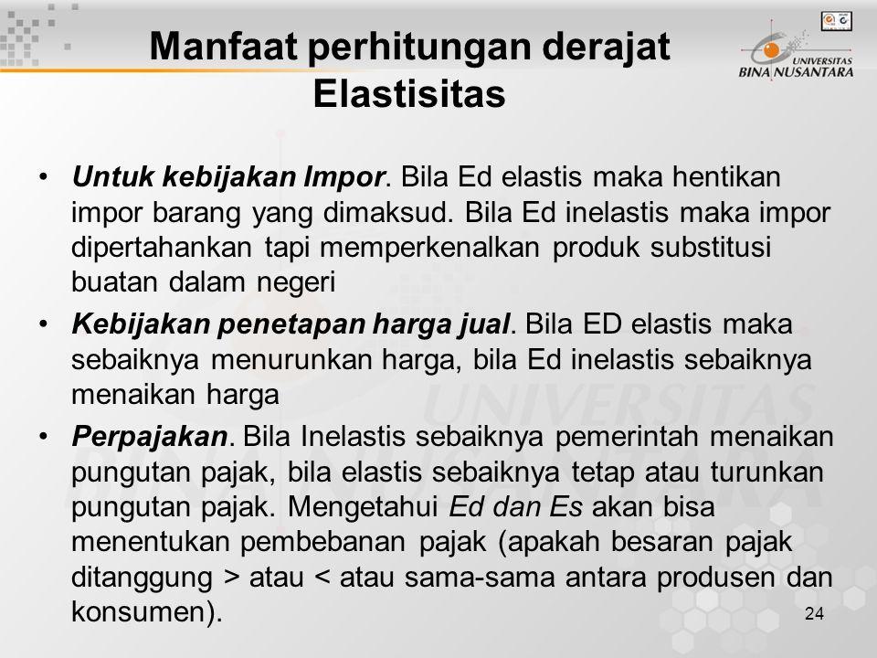 24 Manfaat perhitungan derajat Elastisitas Untuk kebijakan Impor. Bila Ed elastis maka hentikan impor barang yang dimaksud. Bila Ed inelastis maka imp