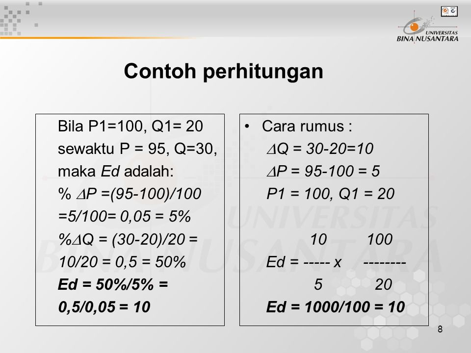 8 Contoh perhitungan Bila P1=100, Q1= 20 sewaktu P = 95, Q=30, maka Ed adalah: %  P =(95-100)/100 =5/100= 0,05 = 5% %  Q = (30-20)/20 = 10/20 = 0,5