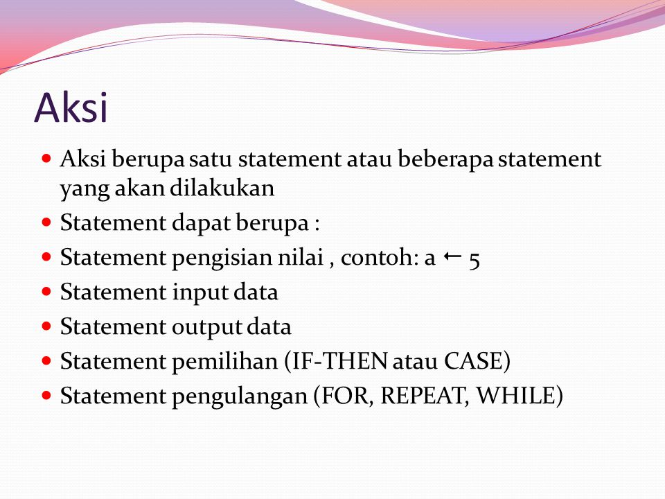 Aksi Aksi berupa satu statement atau beberapa statement yang akan dilakukan Statement dapat berupa : Statement pengisian nilai, contoh: a  5 Statement input data Statement output data Statement pemilihan (IF-THEN atau CASE) Statement pengulangan (FOR, REPEAT, WHILE)