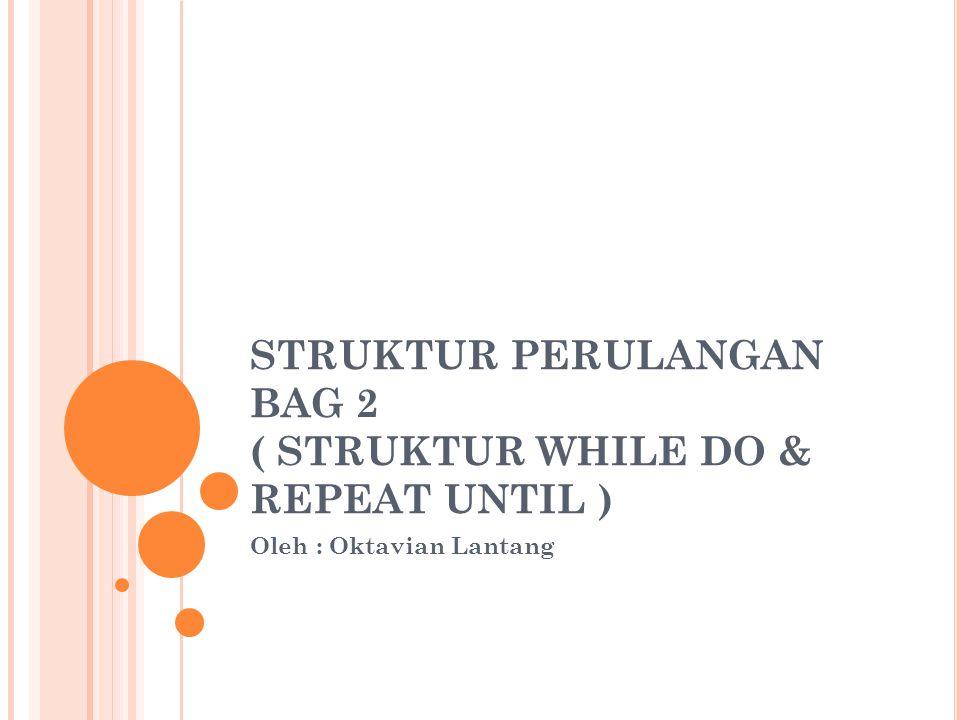 STRUKTUR PERULANGAN BAG 2 ( STRUKTUR WHILE DO & REPEAT UNTIL ) Oleh : Oktavian Lantang