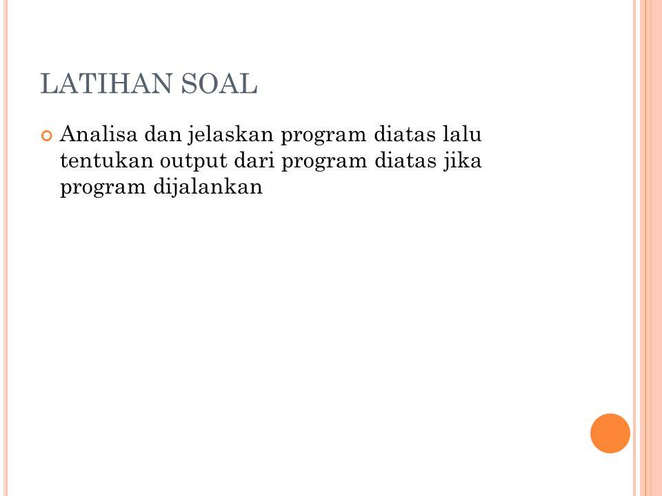 LATIHAN SOAL Analisa dan jelaskan program diatas lalu tentukan output dari program diatas jika program dijalankan