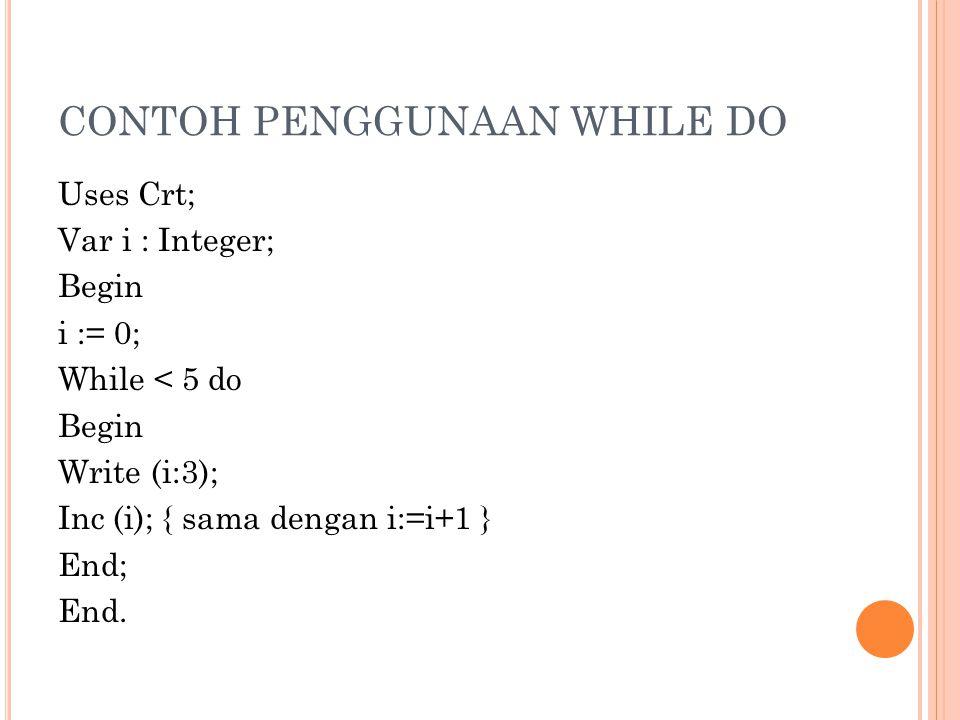 CONTOH PENGGUNAAN WHILE DO Uses Crt; Var i : Integer; Begin i := 0; While < 5 do Begin Write (i:3); Inc (i); { sama dengan i:=i+1 } End; End.