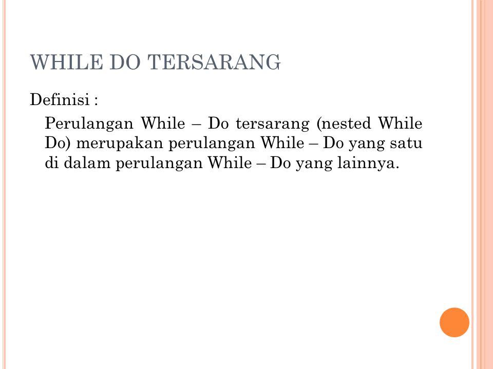 WHILE DO TERSARANG Definisi : Perulangan While – Do tersarang (nested While Do) merupakan perulangan While – Do yang satu di dalam perulangan While –