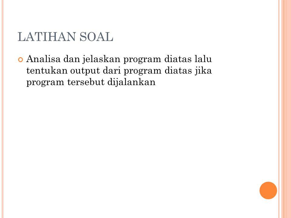 LATIHAN SOAL Analisa dan jelaskan program diatas lalu tentukan output dari program diatas jika program tersebut dijalankan