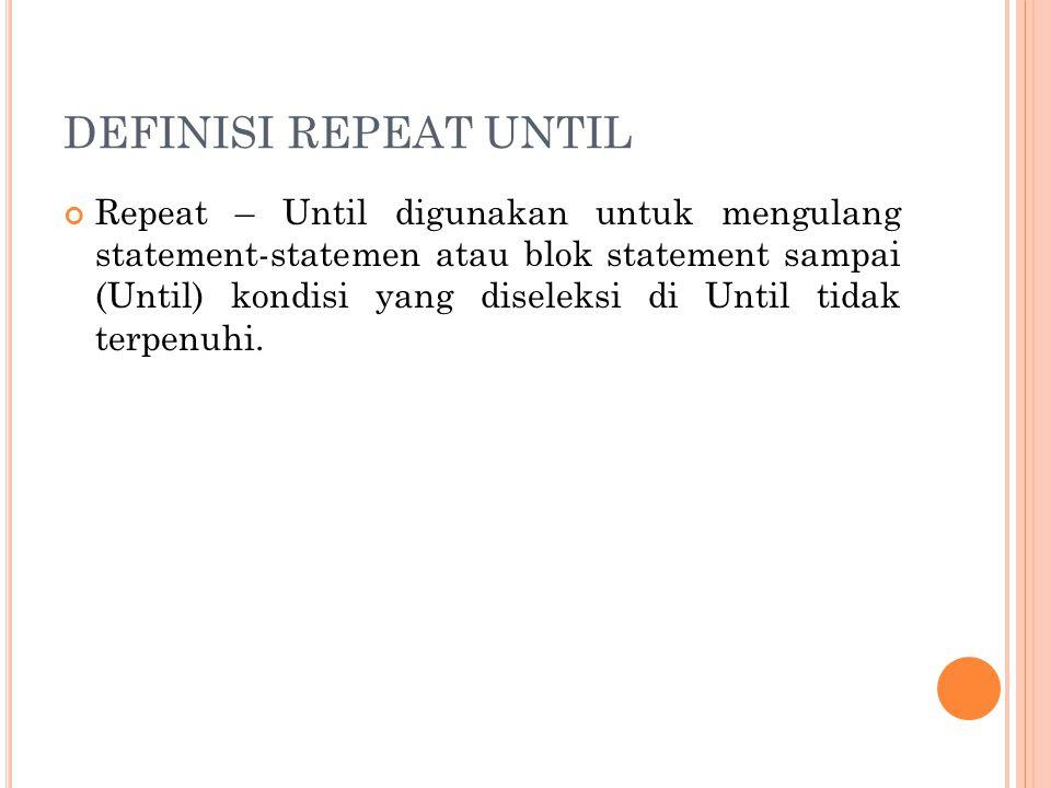 DEFINISI REPEAT UNTIL Repeat – Until digunakan untuk mengulang statement-statemen atau blok statement sampai (Until) kondisi yang diseleksi di Until t