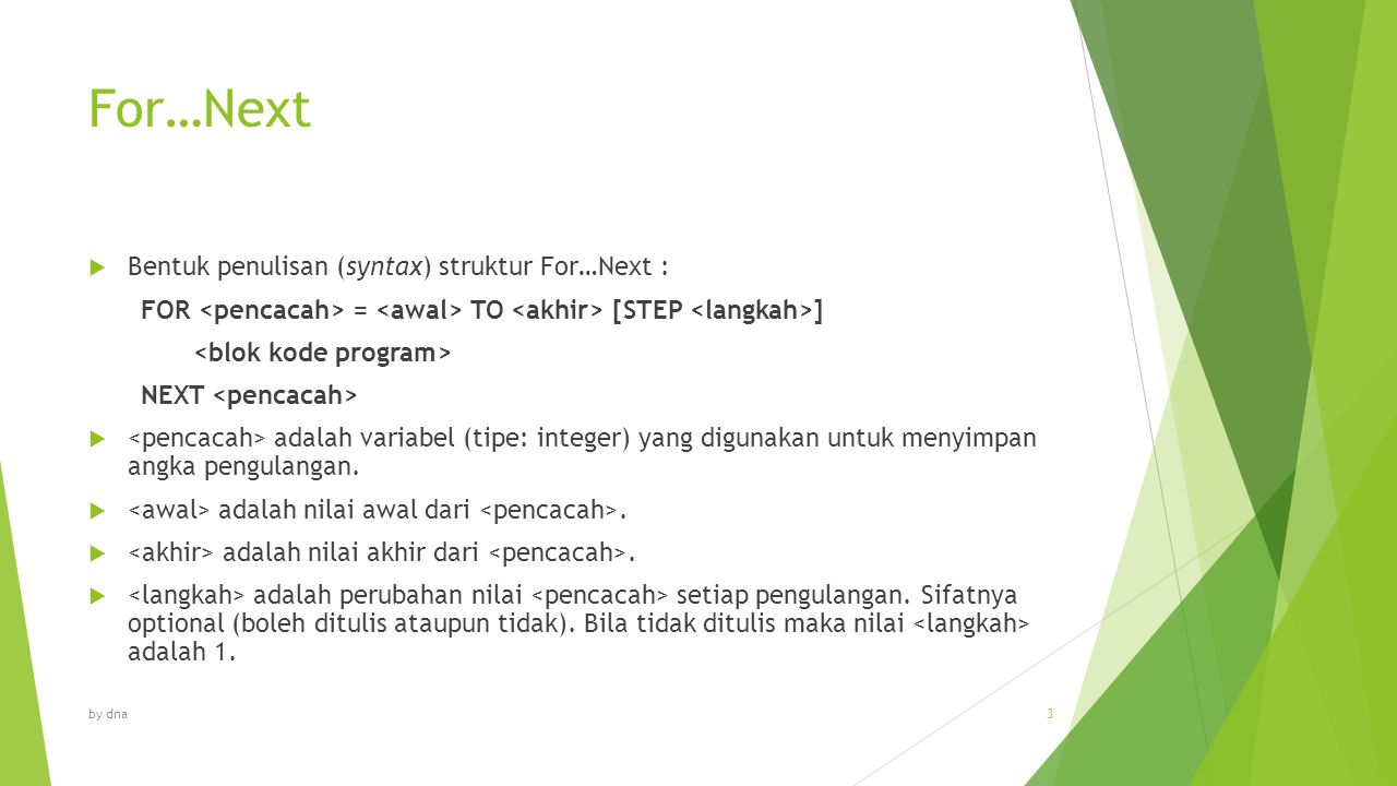 For…Next  Bentuk penulisan (syntax) struktur For…Next : FOR = TO [STEP ] NEXT  adalah variabel (tipe: integer) yang digunakan untuk menyimpan angka