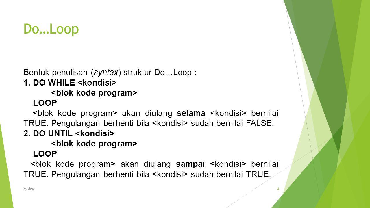 Do…Loop Bentuk penulisan (syntax) struktur Do…Loop : 1. DO WHILE LOOP akan diulang selama bernilai TRUE. Pengulangan berhenti bila sudah bernilai FALS