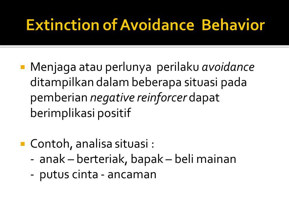  Menjaga atau perlunya perilaku avoidance ditampilkan dalam beberapa situasi pada pemberian negative reinforcer dapat berimplikasi positif  Contoh, analisa situasi : - anak – berteriak, bapak – beli mainan - putus cinta - ancaman