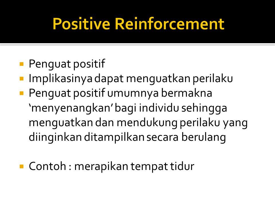  Penguat positif  Implikasinya dapat menguatkan perilaku  Penguat positif umumnya bermakna 'menyenangkan' bagi individu sehingga menguatkan dan mendukung perilaku yang diinginkan ditampilkan secara berulang  Contoh : merapikan tempat tidur