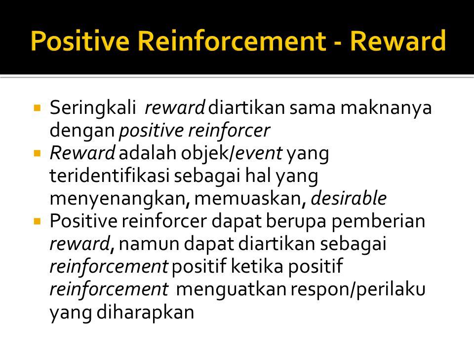  Seringkali reward diartikan sama maknanya dengan positive reinforcer  Reward adalah objek/event yang teridentifikasi sebagai hal yang menyenangkan, memuaskan, desirable  Positive reinforcer dapat berupa pemberian reward, namun dapat diartikan sebagai reinforcement positif ketika positif reinforcement menguatkan respon/perilaku yang diharapkan