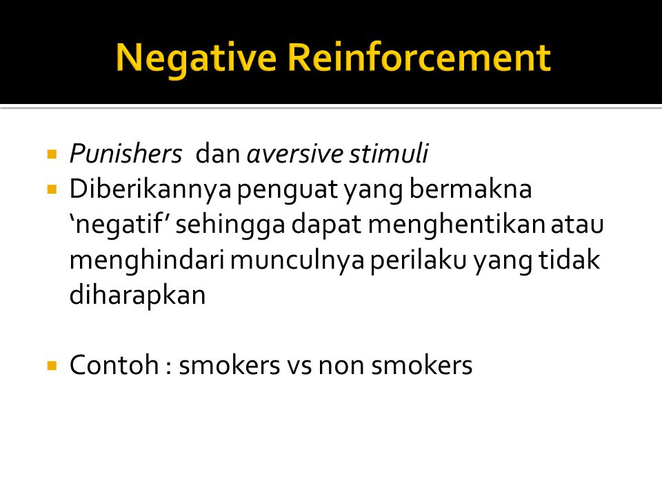  Punishers dan aversive stimuli  Diberikannya penguat yang bermakna 'negatif' sehingga dapat menghentikan atau menghindari munculnya perilaku yang tidak diharapkan  Contoh : smokers vs non smokers