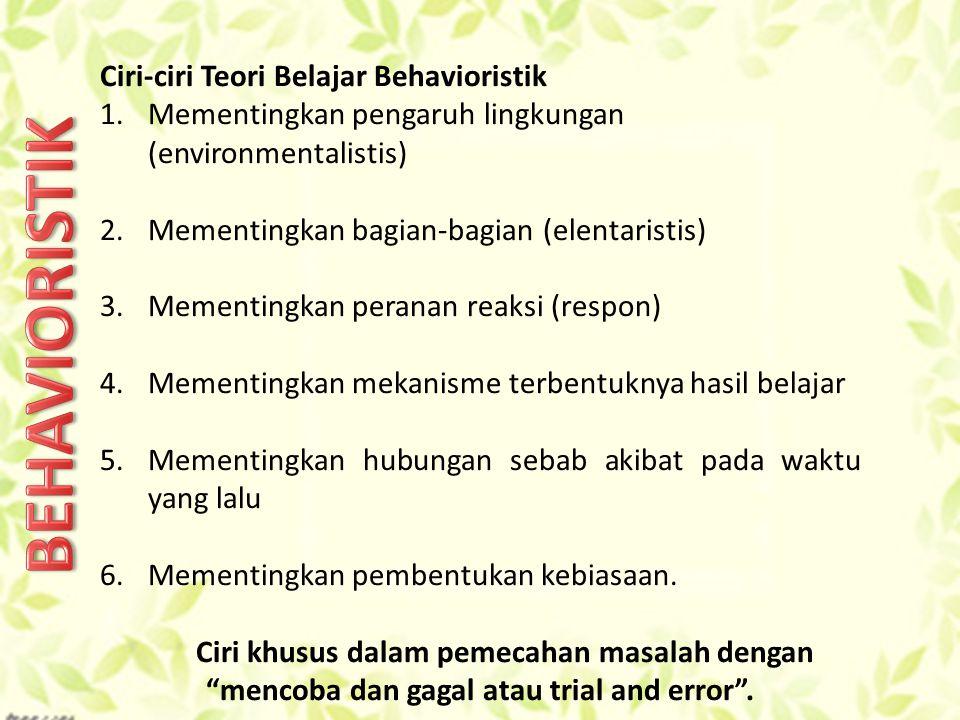 Ciri-ciri Teori Belajar Behavioristik 1.Mementingkan pengaruh lingkungan (environmentalistis) 2.Mementingkan bagian-bagian (elentaristis) 3.Mementingkan peranan reaksi (respon) 4.Mementingkan mekanisme terbentuknya hasil belajar 5.Mementingkan hubungan sebab akibat pada waktu yang lalu 6.Mementingkan pembentukan kebiasaan.
