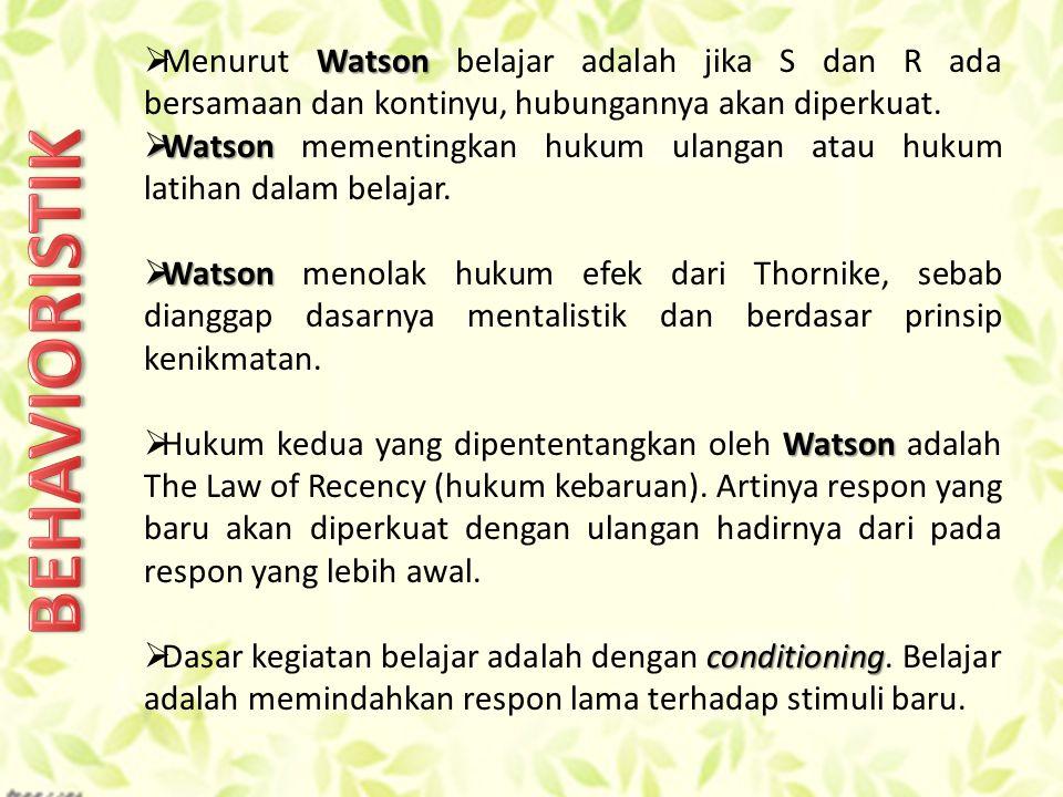 Watson  Menurut Watson belajar adalah jika S dan R ada bersamaan dan kontinyu, hubungannya akan diperkuat.