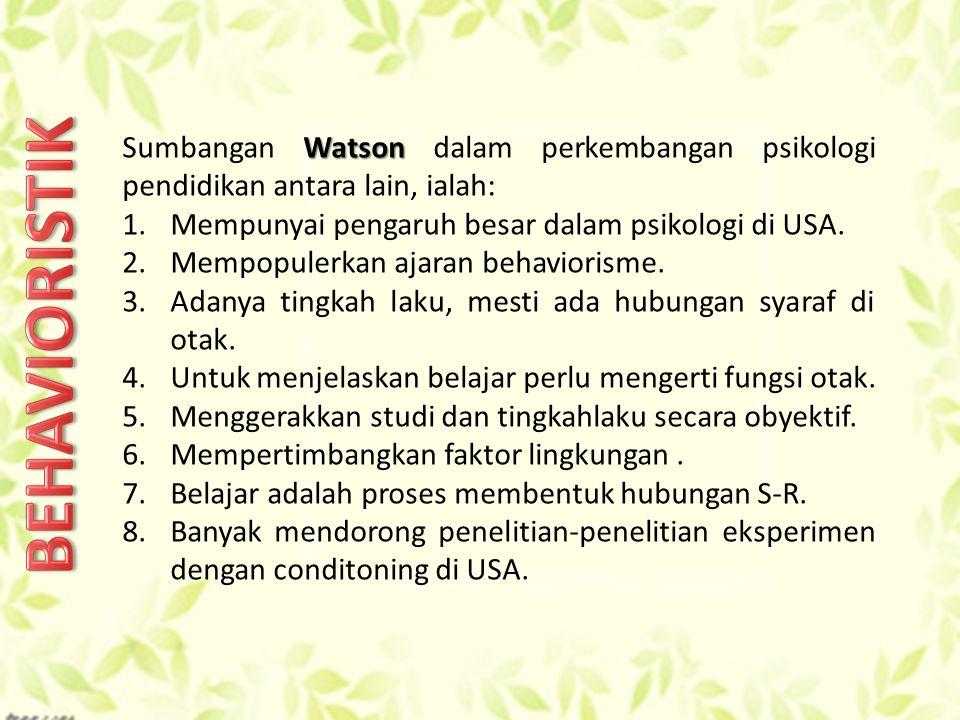 Watson Sumbangan Watson dalam perkembangan psikologi pendidikan antara lain, ialah: 1.Mempunyai pengaruh besar dalam psikologi di USA.