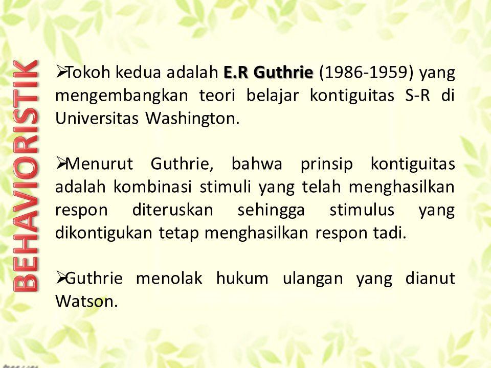 E.R Guthrie  Tokoh kedua adalah E.R Guthrie (1986-1959) yang mengembangkan teori belajar kontiguitas S-R di Universitas Washington.