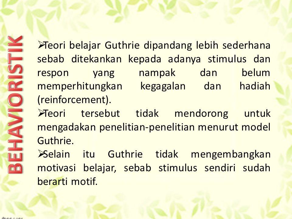  Teori belajar Guthrie dipandang lebih sederhana sebab ditekankan kepada adanya stimulus dan respon yang nampak dan belum memperhitungkan kegagalan dan hadiah (reinforcement).