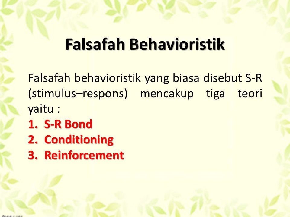 Falsafah Behavioristik Falsafah behavioristik yang biasa disebut S-R (stimulus–respons) mencakup tiga teori yaitu : 1.S-R Bond 2.Conditioning 3.Reinforcement