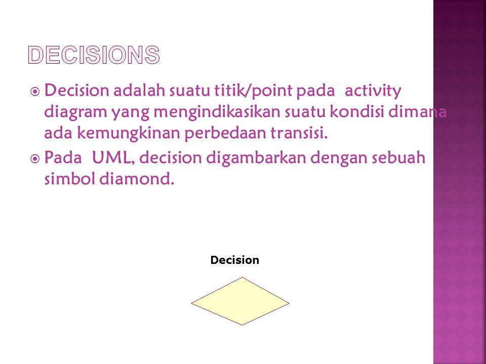  Decision adalah suatu titik/point pada activity diagram yang mengindikasikan suatu kondisi dimana ada kemungkinan perbedaan transisi.  Pada UML, de