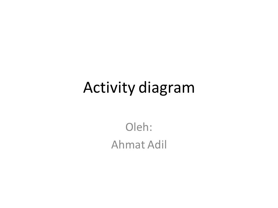 Activity diagram Oleh: Ahmat Adil
