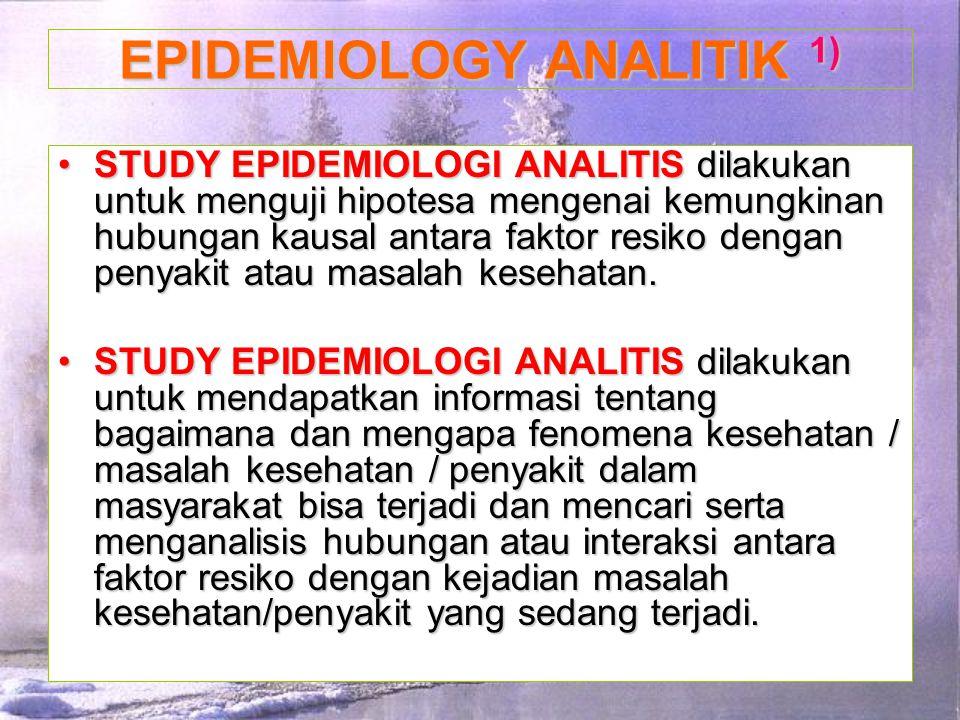 STUDY EPIDEMIOLOGI ANALITISdilakukan untuk menguji hipotesa mengenai kemungkinan hubungan kausal antara faktor resiko dengan penyakit atau masalah kes
