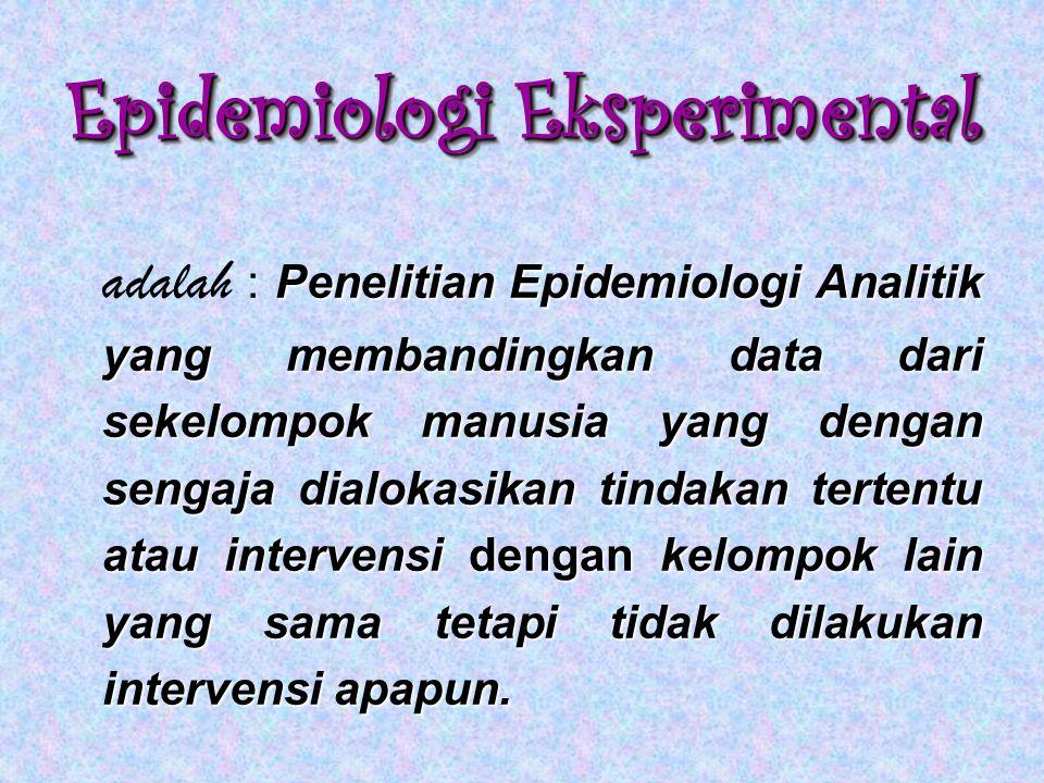 Epidemiologi Eksperimental Penelitian Epidemiologi Analitik yang membandingkan data dari sekelompok manusia yang dengan sengaja dialokasikan tindakan tertentu atau intervensi dengan kelompok lain yang sama tetapi tidak dilakukan intervensi apapun.
