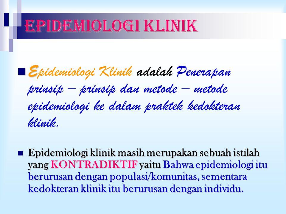 EPIDEMIOLOGI KLINIK E Epidemiologi Klinik adalah Penerapan prinsip – prinsip dan metode – metode epidemiologi ke dalam praktek kedokteran klinik. Epid