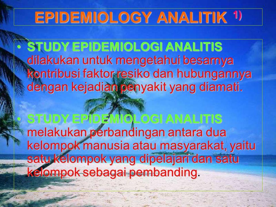 STUDY EPIDEMIOLOGI ANALITIS dilakukan untuk mengetahui besarnya kontribusi faktor resiko dan hubungannya dengan kejadian penyakit yang diamati.STUDY E