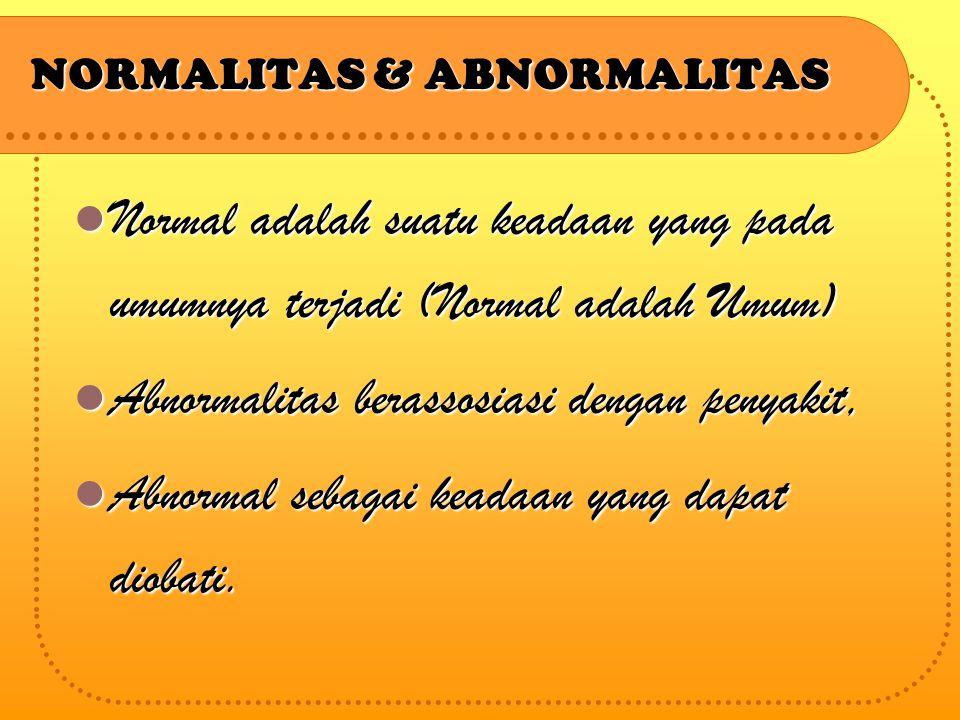 NORMALITAS & ABNORMALITAS Normal adalah suatu keadaan yang pada umumnya terjadi (Normal adalah Umum) Normal adalah suatu keadaan yang pada umumnya terjadi (Normal adalah Umum) Abnormalitas berassosiasi dengan penyakit, Abnormalitas berassosiasi dengan penyakit, Abnormal sebagai keadaan yang dapat diobati.