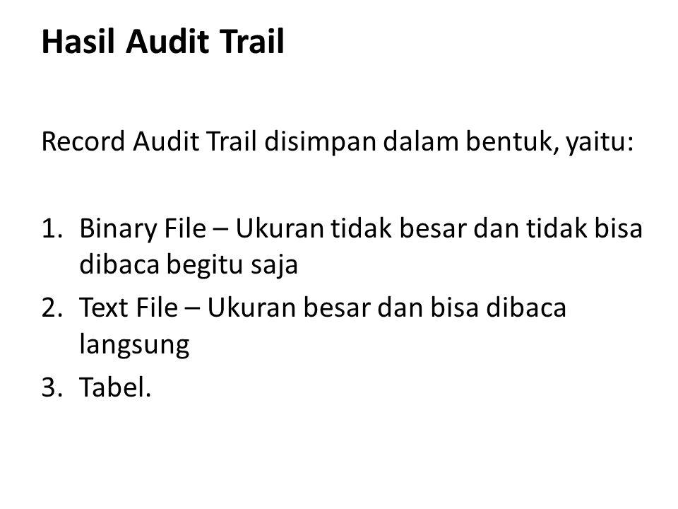 Hasil Audit Trail Record Audit Trail disimpan dalam bentuk, yaitu: 1.Binary File – Ukuran tidak besar dan tidak bisa dibaca begitu saja 2.Text File – Ukuran besar dan bisa dibaca langsung 3.Tabel.