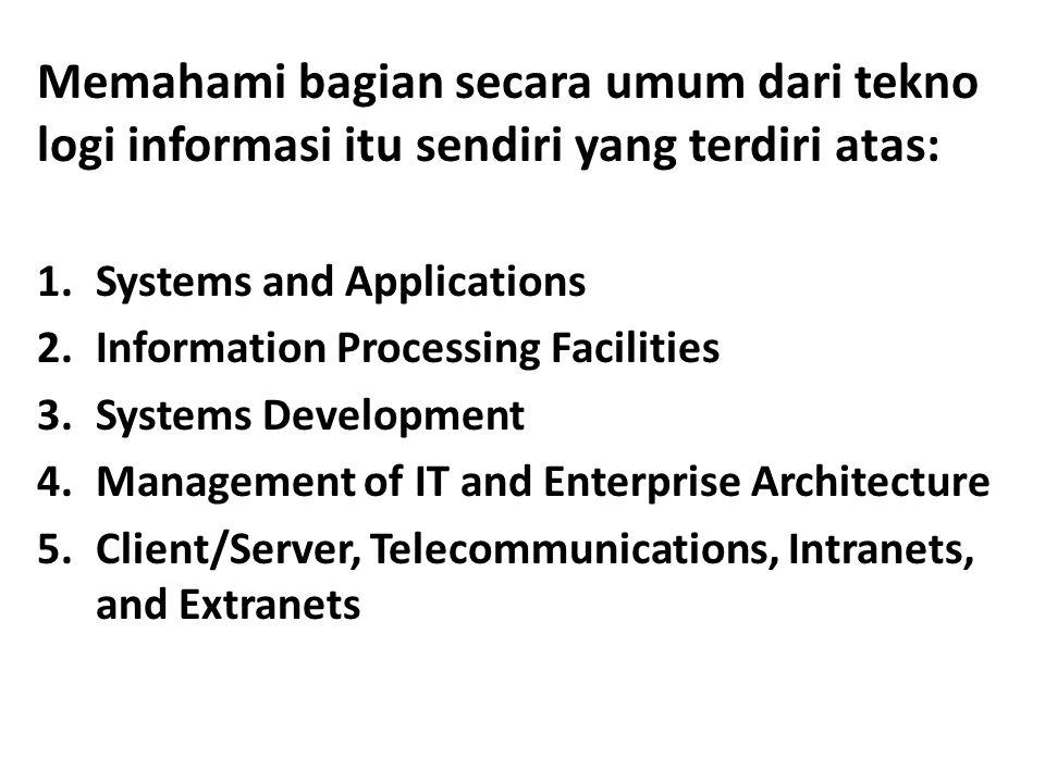 Memahami bagian secara umum dari tekno logi informasi itu sendiri yang terdiri atas: 1.Systems and Applications 2.Information Processing Facilities 3.