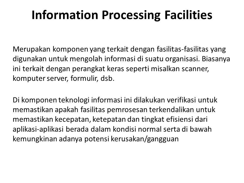 Information Processing Facilities Merupakan komponen yang terkait dengan fasilitas-fasilitas yang digunakan untuk mengolah informasi di suatu organisasi.
