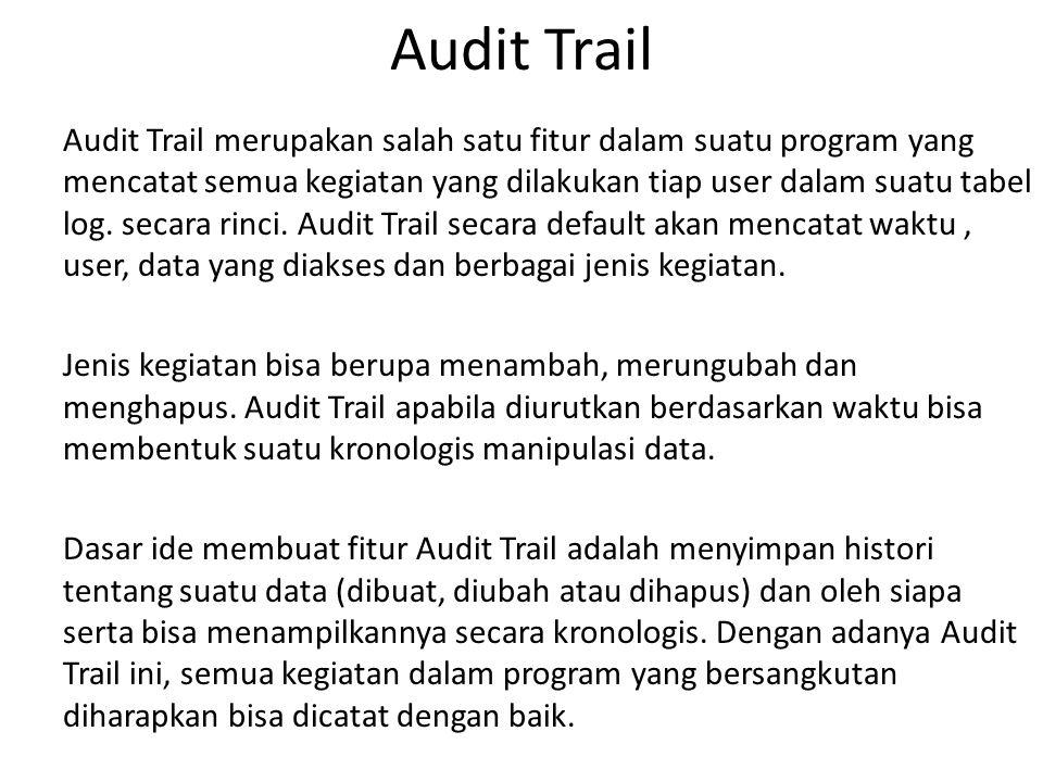 Audit Trail Audit Trail merupakan salah satu fitur dalam suatu program yang mencatat semua kegiatan yang dilakukan tiap user dalam suatu tabel log.