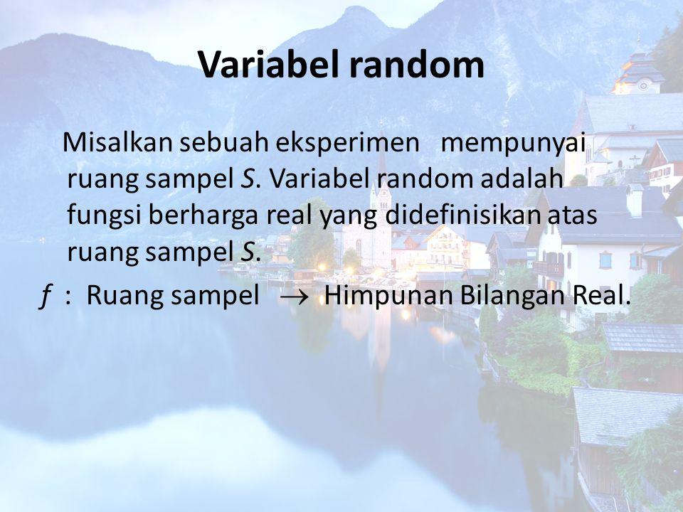 Variabel random Misalkan sebuah eksperimen mempunyai ruang sampel S. Variabel random adalah fungsi berharga real yang didefinisikan atas ruang sampel