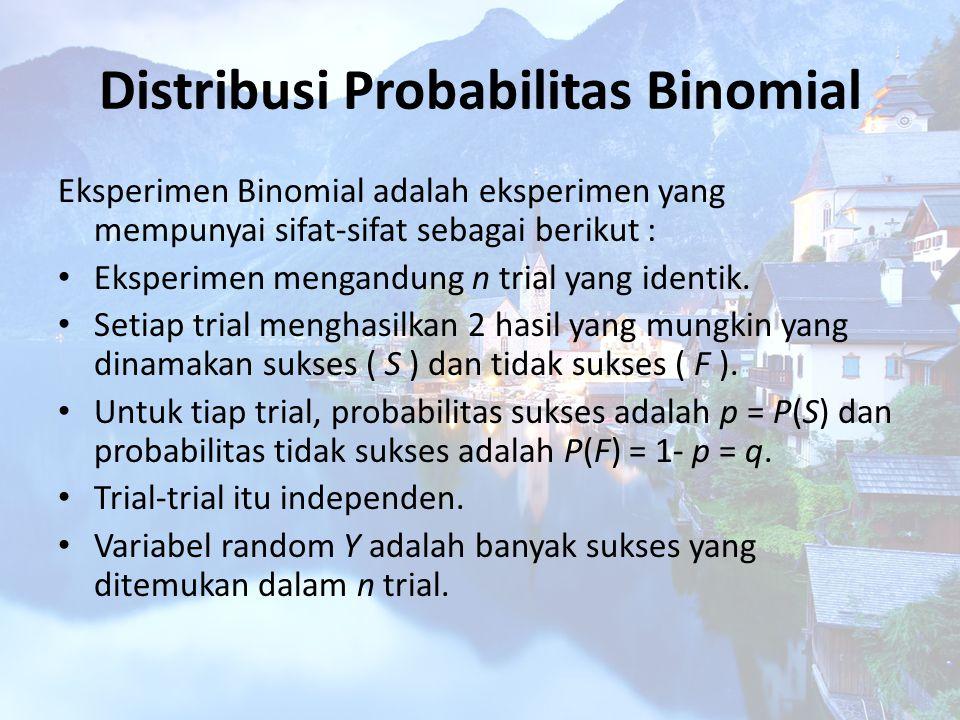 Distribusi Probabilitas Binomial Eksperimen Binomial adalah eksperimen yang mempunyai sifat-sifat sebagai berikut : Eksperimen mengandung n trial yang