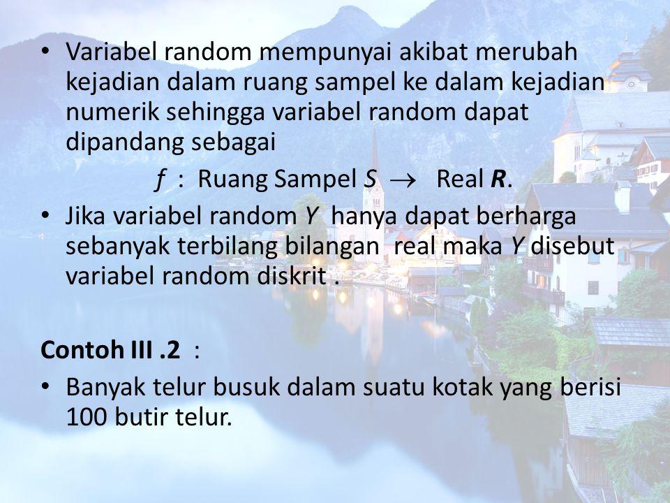 Variabel random mempunyai akibat merubah kejadian dalam ruang sampel ke dalam kejadian numerik sehingga variabel random dapat dipandang sebagai f : Ru