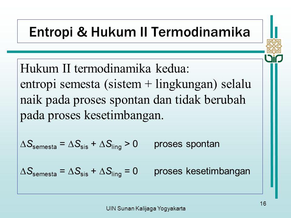 UIN Sunan Kalijaga Yogyakarta 16 Entropi & Hukum II Termodinamika Hukum II termodinamika kedua: entropi semesta (sistem + lingkungan) selalu naik pada proses spontan dan tidak berubah pada proses kesetimbangan.
