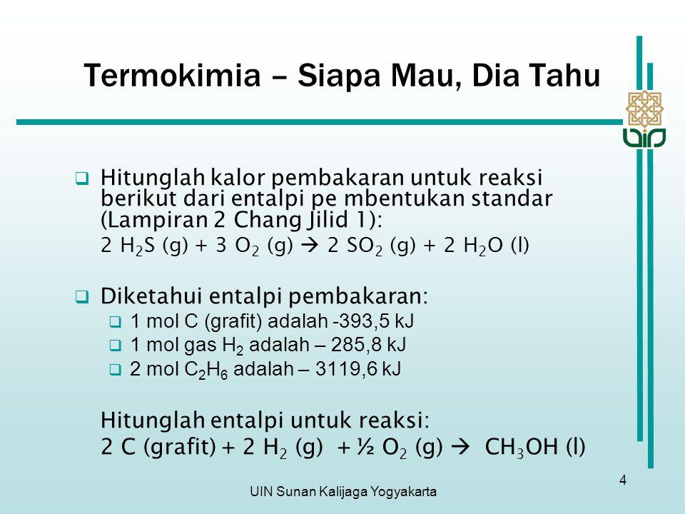 UIN Sunan Kalijaga Yogyakarta 4 Termokimia – Siapa Mau, Dia Tahu  Hitunglah kalor pembakaran untuk reaksi berikut dari entalpi pe mbentukan standar (Lampiran 2 Chang Jilid 1): 2 H 2 S (g) + 3 O 2 (g)  2 SO 2 (g) + 2 H 2 O (l)  Diketahui entalpi pembakaran:  1 mol C (grafit) adalah -393,5 kJ  1 mol gas H 2 adalah – 285,8 kJ  2 mol C 2 H 6 adalah – 3119,6 kJ Hitunglah entalpi untuk reaksi: 2 C (grafit) + 2 H 2 (g) + ½ O 2 (g)  CH 3 OH (l)